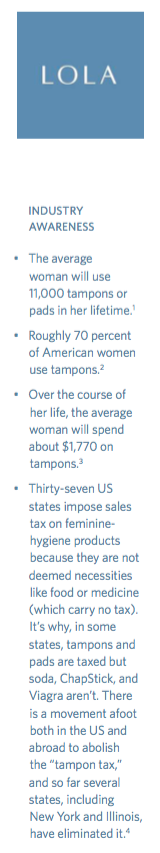 INDUSTRY AWARENESS. The average woman will use 11,000 tampons or pads in her lifetime. Roughly 70 percent of American women use tampons. Over the course of her life, the average woman will spend about $1,770 on tampons. Thirty-seven US states impose sales tax on feminine-hygiene products because they are not deemed necessities like food or medicine (which carry no tax). It's why, in some states, tampons and pads are taxed but soda, ChapStick, and Viagra aren't. There is a movement afoot both in the US and abroad to abolish the tampon tax, and so far several states, including New York and Illinois, have eliminated it.