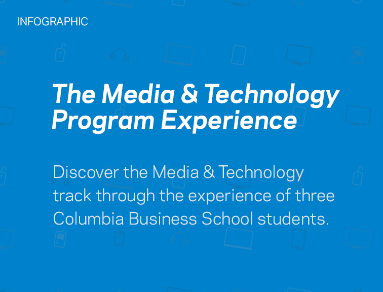 The Media and Technology Program Experience. Discover the Media & Technology track through the experience of three Columbia Business School students.